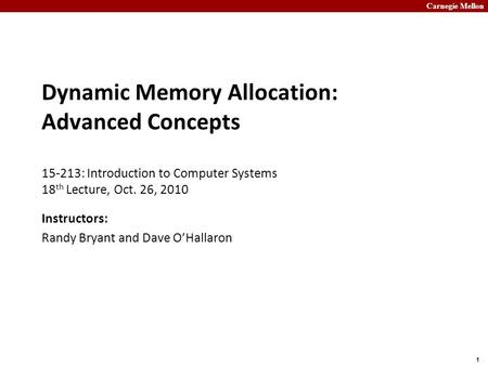 Carnegie Mellon 1 Dynamic Memory Allocation: Advanced Concepts 15-213: Introduction to Computer Systems 18 th Lecture, Oct. 26, 2010 Instructors: Randy.