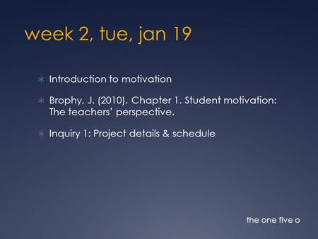 Week 2, tue, jan 19  Introduction to motivation  Brophy, J. (2010). Chapter 1. Student motivation: The teachers' perspective.  Inquiry 1: Project details.