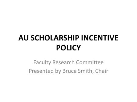 AU SCHOLARSHIP INCENTIVE POLICY Faculty Research Committee Presented by Bruce Smith, Chair.