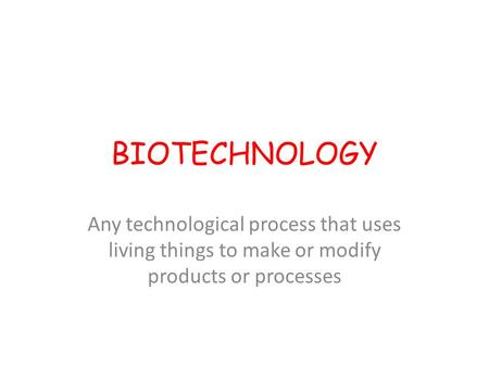BIOTECHNOLOGY Any technological process that uses living things to make or modify products or processes.