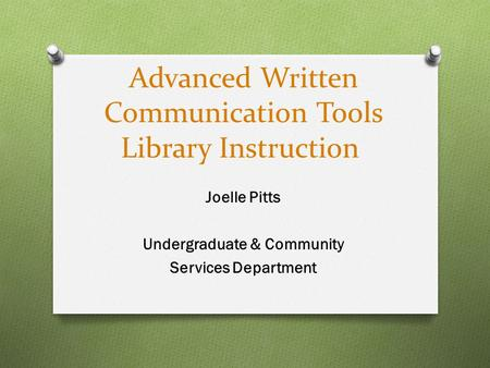Advanced Written Communication Tools Library Instruction Joelle Pitts Undergraduate & Community Services Department.