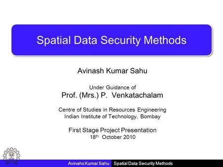 Spatial Data Security Methods Avinash Kumar Sahu Under Guidance of Prof. (Mrs.) P. Venkatachalam Centre of Studies in Resources Engineering Indian Institute.