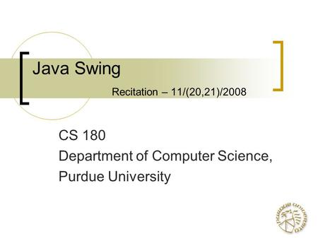 Java Swing Recitation – 11/(20,21)/2008 CS 180 Department of Computer Science, Purdue University.