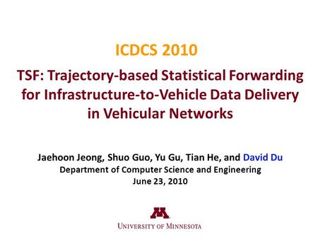TSF: Trajectory-based Statistical Forwarding for Infrastructure-to-Vehicle Data Delivery in Vehicular Networks Jaehoon Jeong, Shuo Guo, Yu Gu, Tian He,