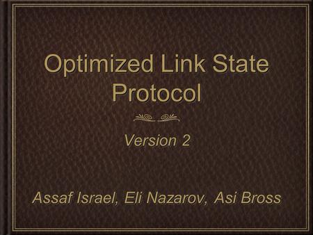 Optimized Link State Protocol Version 2 Assaf Israel, Eli Nazarov, Asi Bross Version 2 Assaf Israel, Eli Nazarov, Asi Bross.
