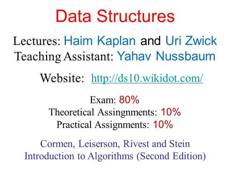 Data Structures Lectures: Haim Kaplan and Uri Zwick Teaching Assistant: Yahav Nussbaum  Website: Exam: 80% Theoretical Assingnments: