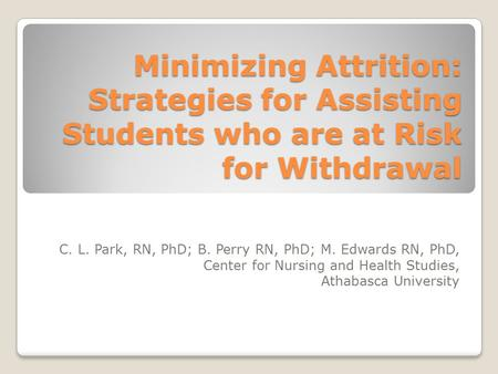 Minimizing Attrition: Strategies for Assisting Students who are at Risk for Withdrawal C. L. Park, RN, PhD; B. Perry RN, PhD; M. Edwards RN, PhD, Center.