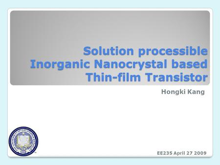 Solution processible Inorganic Nanocrystal based Thin-film Transistor Hongki Kang EE235 April 27 2009.
