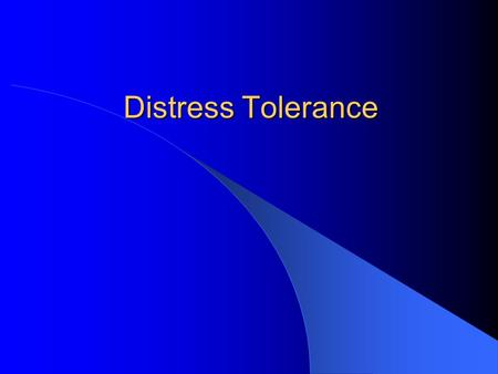 Distress Tolerance. Learning to tolerate frustration Being able to deal with stress, drama, and crises in skillful ways.