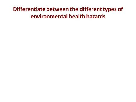 Differentiate between the different types of environmental health hazards.