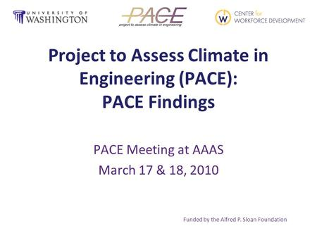 Project to Assess Climate in Engineering (PACE): PACE Findings PACE Meeting at AAAS March 17 & 18, 2010 Funded by the Alfred P. Sloan Foundation.