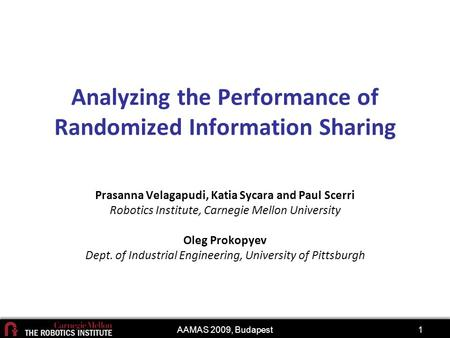 AAMAS 2009, Budapest1 Analyzing the Performance of Randomized Information Sharing Prasanna Velagapudi, Katia Sycara and Paul Scerri Robotics Institute,