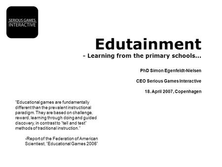 "Edutainment - Learning from the primary schools... PhD Simon Egenfeldt-Nielsen CEO Serious Games Interactive 18. April 2007, Copenhagen ""Educational games."