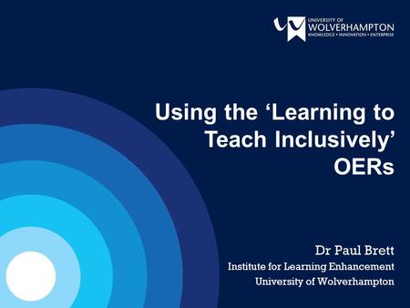 Dr Paul Brett Institute for Learning Enhancement University of Wolverhampton Using the 'Learning to Teach Inclusively' OERs.