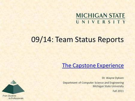 From Students… …to Professionals The Capstone Experience 09/14: Team Status Reports Dr. Wayne Dyksen Department of Computer Science and Engineering Michigan.