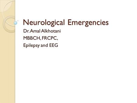 Neurological Emergencies Dr. Amal Alkhotani MBBCH, FRCPC, Epilepsy and EEG.