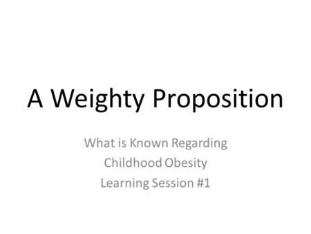A Weighty Proposition What is Known Regarding Childhood Obesity Learning Session #1.