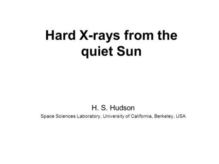 Hard X-rays from the quiet Sun H. S. Hudson Space Sciences Laboratory, University of California, Berkeley, USA.