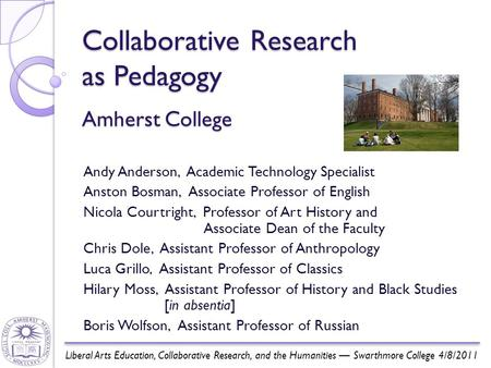 Collaborative Research as Pedagogy Amherst College Andy Anderson, Academic Technology Specialist Anston Bosman, Associate Professor of English Nicola Courtright,