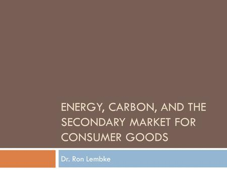 ENERGY, CARBON, AND THE SECONDARY MARKET FOR CONSUMER GOODS Dr. Ron Lembke.