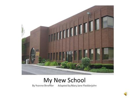 My New School By Yvonne Shreffler Adapted by Mary Jane Fledderjohn.
