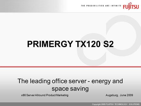 Copyright 2009 FUJITSU TECHNOLOGY SOLUTIONS PRIMERGY TX120 S2 The leading office server - energy and space saving x86 Server Allround Product Marketing.
