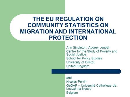 THE EU REGULATION ON COMMUNITY STATISTICS ON MIGRATION AND INTERNATIONAL PROTECTION Ann Singleton, Audrey Lenoël Centre for the Study of Poverty and Social.