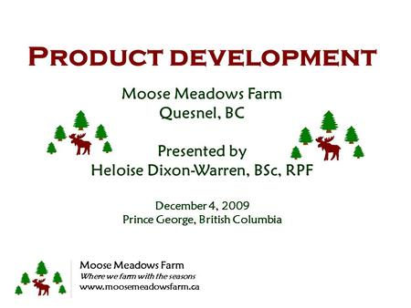 Product development Moose Meadows Farm Quesnel, BC Presented by Heloise Dixon-Warren, BSc, RPF December 4, 2009 Prince George, British Columbia Moose Meadows.