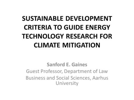 SUSTAINABLE DEVELOPMENT CRITERIA TO GUIDE ENERGY TECHNOLOGY RESEARCH FOR CLIMATE MITIGATION Sanford E. Gaines Guest Professor, Department of Law Business.