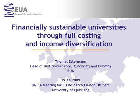 Financially sustainable universities through full costing and income diversification Thomas Estermann Head of Unit Governance, Autonomy and Funding EUA.