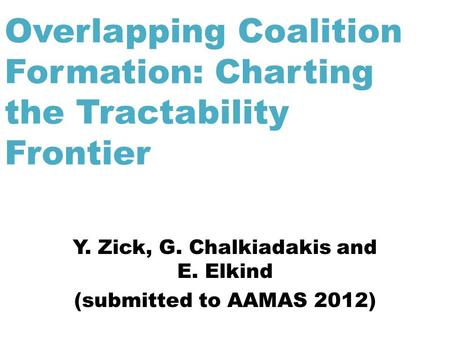 Overlapping Coalition Formation: Charting the Tractability Frontier Y. Zick, G. Chalkiadakis and E. Elkind (submitted to AAMAS 2012)