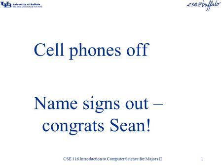 Cell phones off Name signs out – congrats Sean! CSE 116 Introduction to Computer Science for Majors II1.