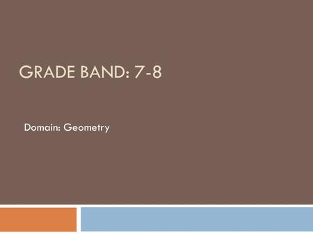 GRADE BAND: 7-8 Domain: Geometry. Why this domain is a priority for professional development  sequencing from grade 8 to high school geometry is a shift.