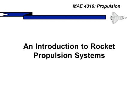MAE 4316: Propulsion An Introduction to Rocket Propulsion Systems.