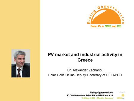"PV market and industrial activity in Greece Dr. Alexander Zachariou, Solar Cells Hellas/Deputy Secretary of HELAPCO ""Rising Opportunities - 1st Conference."