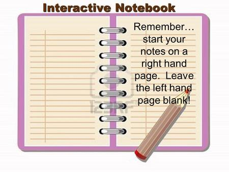 Interactive Notebook Remember… start your notes on a right hand page. Leave the left hand page blank!