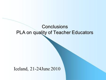 Conclusions PLA on quality of Teacher Educators Iceland, 21-24June 2010.