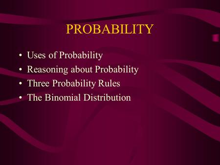 PROBABILITY Uses of Probability Reasoning about Probability Three Probability Rules The Binomial Distribution.