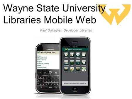 Wayne State University Libraries Mobile Web Paul Gallagher, Developer Librarian.