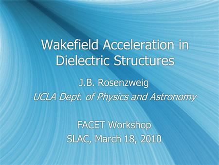 Wakefield Acceleration in Dielectric Structures J.B. Rosenzweig UCLA Dept. of Physics and Astronomy FACET Workshop SLAC, March 18, 2010 J.B. Rosenzweig.