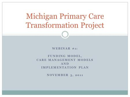 WEBINAR #1: FUNDING MODEL, CARE MANAGEMENT MODELS AND IMPLEMENTATION PLAN NOVEMBER 3, 2011 Michigan Primary Care Transformation Project.