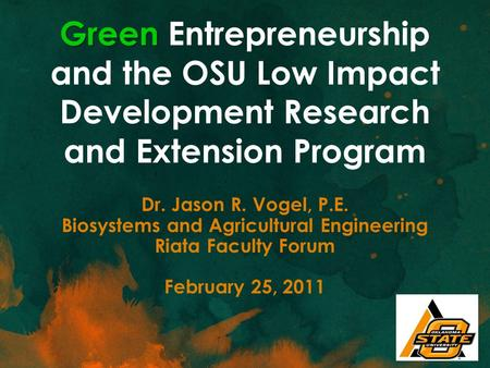 Green Green Entrepreneurship and the OSU Low Impact Development Research and Extension Program Dr. Jason R. Vogel, P.E. Biosystems and Agricultural Engineering.