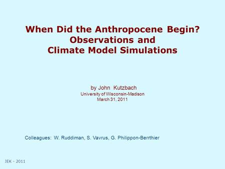 JEK - 2011 When Did the Anthropocene Begin? Observations and Climate Model Simulations by John Kutzbach University of Wisconsin-Madison March 31, 2011.