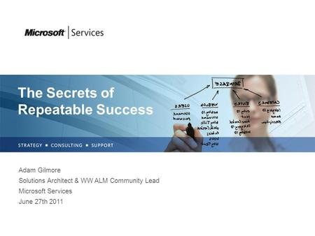 The Secrets of Repeatable Success Adam Gilmore Solutions Architect & WW ALM Community Lead Microsoft Services June 27th 2011.