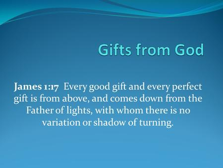 James 1:17 Every good gift and every perfect gift is from above, and comes down from the Father of lights, with whom there is no variation or shadow of.