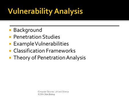  Background  Penetration Studies  Example Vulnerabilities  Classification Frameworks  Theory of Penetration Analysis Computer Security: Art and Science.