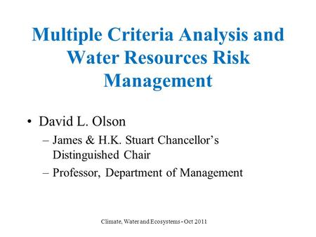 Multiple Criteria Analysis and Water Resources Risk Management David L. Olson –James & H.K. Stuart Chancellor's Distinguished Chair –Professor, Department.