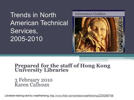 Prepared for the staff of Hong Kong University Libraries 3 February 2010 Karen Calhoun Trends in North American Technical Services, 2005-2010 Librarian.