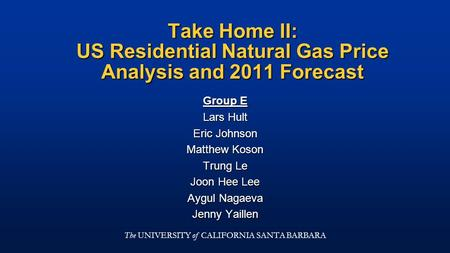 Take Home II: US Residential Natural Gas Price Analysis and 2011 Forecast Group E Lars Hult Eric Johnson Matthew Koson Trung Le Joon Hee Lee Aygul Nagaeva.