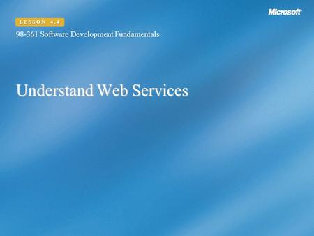 Understand Web Services 98-361 Software Development Fundamentals LESSON 4.4.